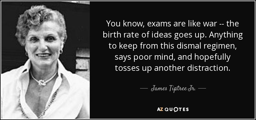 You know, exams are like war -- the birth rate of ideas goes up. Anything to keep from this dismal regimen, says poor mind, and hopefully tosses up another distraction. - James Tiptree Jr.