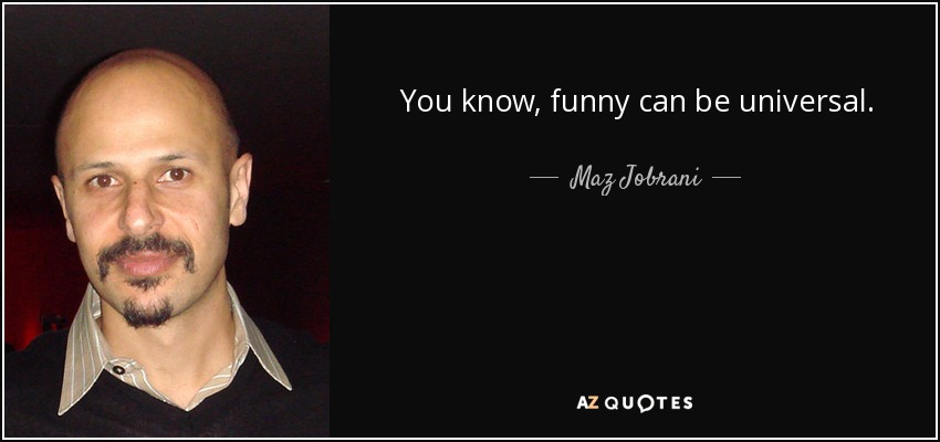 You know, funny can be universal. - Maz Jobrani
