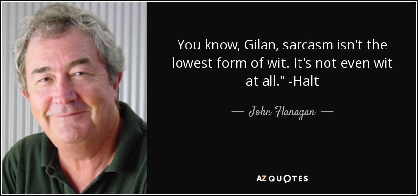John Flanagan quote: You know, Gilan, sarcasm isn't the lowest ...