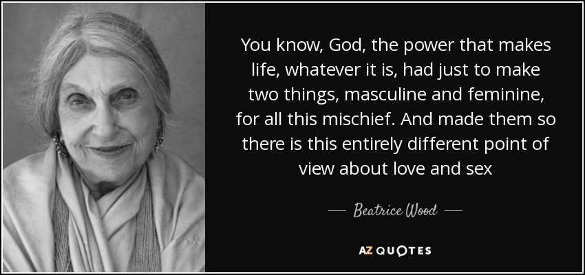 You know, God, the power that makes life, whatever it is, had just to make two things, masculine and feminine, for all this mischief. And made them so there is this entirely different point of view about love and sex - Beatrice Wood