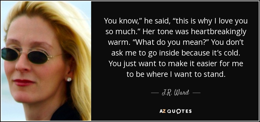 "You know,"" he said, ""this is why I love you so much."" Her tone was heartbreakingly warm. ""What do you mean?"" You don't ask me to go inside because it's cold. You just want to make it easier for me to be where I want to stand. - J.R. Ward"
