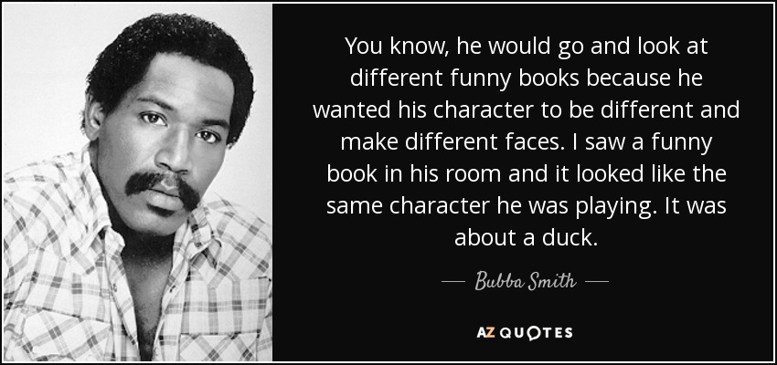 You know, he would go and look at different funny books because he wanted his character to be different and make different faces. I saw a funny book in his room and it looked like the same character he was playing. It was about a duck. - Bubba Smith