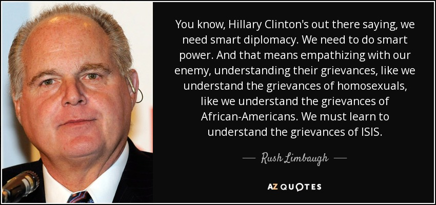You know, Hillary Clinton's out there saying, we need smart diplomacy. We need to do smart power. And that means empathizing with our enemy, understanding their grievances, like we understand the grievances of homosexuals, like we understand the grievances of African-Americans. We must learn to understand the grievances of ISIS. - Rush Limbaugh