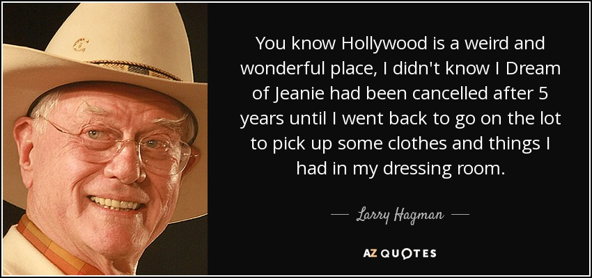 You know Hollywood is a weird and wonderful place, I didn't know I Dream of Jeanie had been cancelled after 5 years until I went back to go on the lot to pick up some clothes and things I had in my dressing room. - Larry Hagman