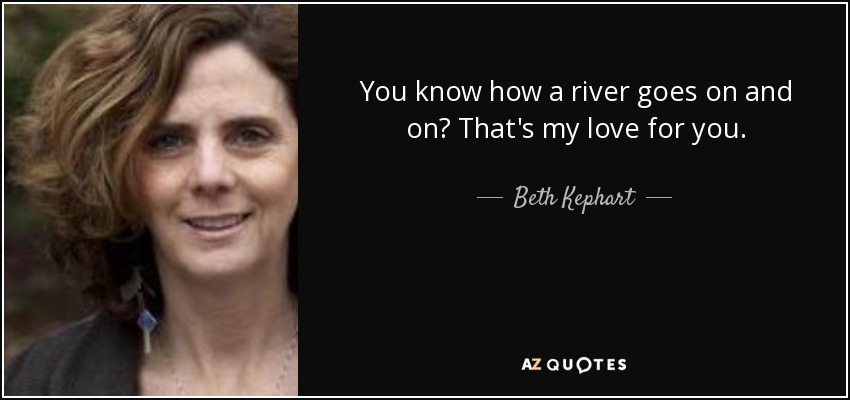 You know how a river goes on and on? That's my love for you. - Beth Kephart