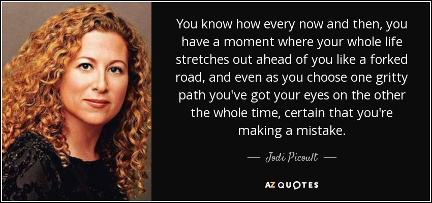 You know how every now and then, you have a moment where your whole life stretches out ahead of you like a forked road, and even as you choose one gritty path you've got your eyes on the other the whole time, certain that you're making a mistake. - Jodi Picoult