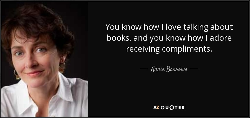 You know how I love talking about books, and you know how I adore receiving compliments. - Annie Barrows