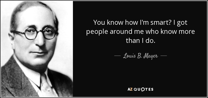 You know how I'm smart? I got people around me who know more than I do. - Louis B. Mayer