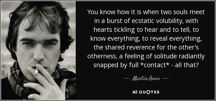 You know how it is when two souls meet in a burst of ecstatic volubility, with hearts tickling to hear and to tell, to know everything, to reveal everything, the shared reverence for the other's otherness, a feeling of solitude radiantly snapped by full *contact* - all that? - Martin Amis