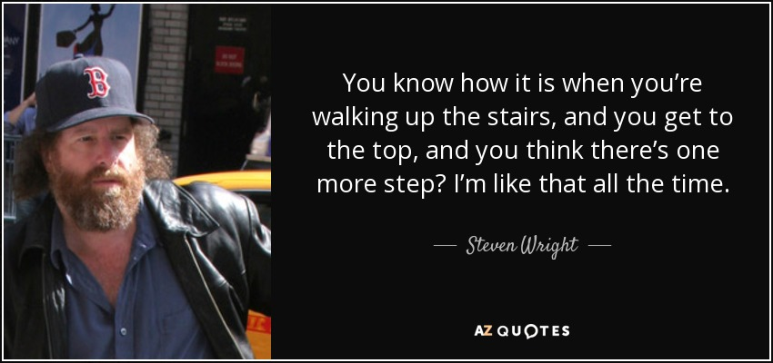You know how it is when you're walking up the stairs, and you get to the top, and you think there's one more step? I'm like that all the time. - Steven Wright