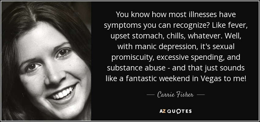 You know how most illnesses have symptoms you can recognize? Like fever, upset stomach, chills, whatever. Well, with manic depression, it's sexual promiscuity, excessive spending, and substance abuse - and that just sounds like a fantastic weekend in Vegas to me! - Carrie Fisher