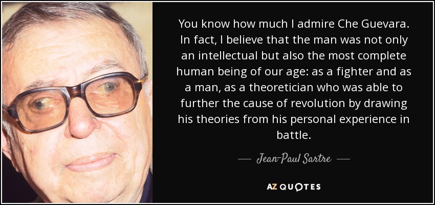 You know how much I admire Che Guevara. In fact, I believe that the man was not only an intellectual but also the most complete human being of our age: as a fighter and as a man, as a theoretician who was able to further the cause of revolution by drawing his theories from his personal experience in battle. - Jean-Paul Sartre
