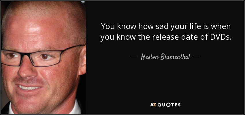You know how sad your life is when you know the release date of DVDs. - Heston Blumenthal