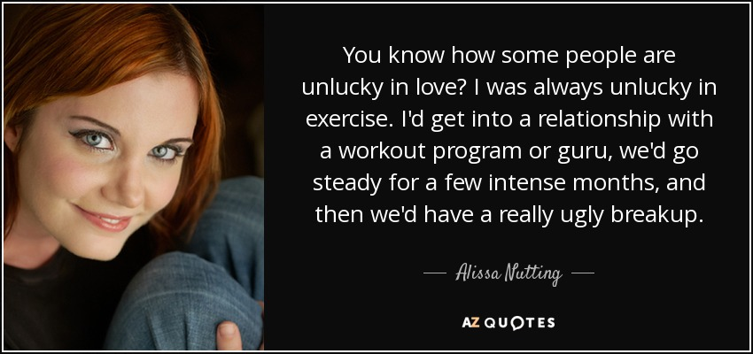 You know how some people are unlucky in love? I was always unlucky in exercise. I'd get into a relationship with a workout program or guru, we'd go steady for a few intense months, and then we'd have a really ugly breakup. - Alissa Nutting