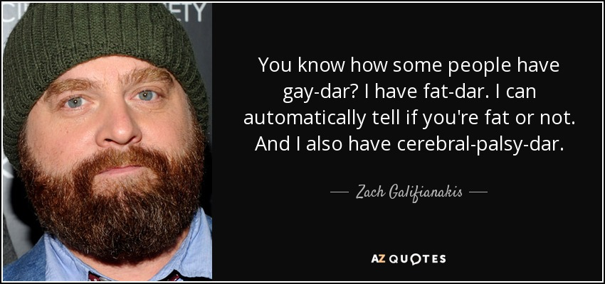 You know how some people have gay-dar? I have fat-dar. I can automatically tell if you're fat or not. And I also have cerebral-palsy-dar. - Zach Galifianakis