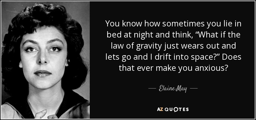 """You know how sometimes you lie in bed at night and think, """"What if the law of gravity just wears out and lets go and I drift into space?"""" Does that ever make you anxious? - Elaine May"""