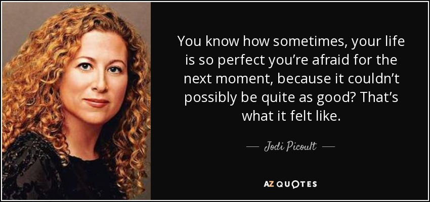 You know how sometimes, your life is so perfect you're afraid for the next moment, because it couldn't possibly be quite as good? That's what it felt like. - Jodi Picoult