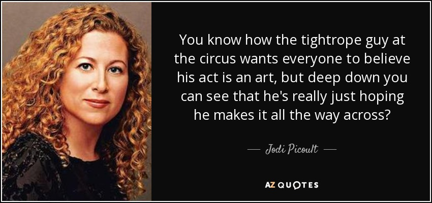 You know how the tightrope guy at the circus wants everyone to believe his act is an art, but deep down you can see that he's really just hoping he makes it all the way across? - Jodi Picoult