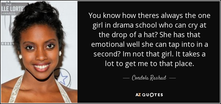 You know how theres always the one girl in drama school who can cry at the drop of a hat? She has that emotional well she can tap into in a second? Im not that girl. It takes a lot to get me to that place. - Condola Rashad