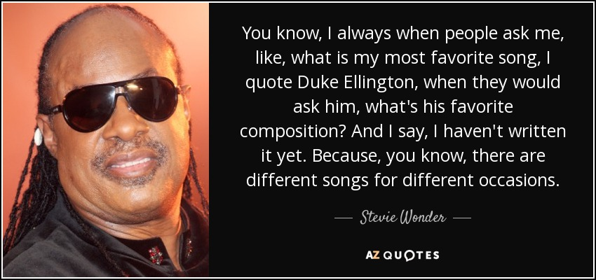 You know, I always when people ask me, like, what is my most favorite song, I quote Duke Ellington, when they would ask him, what's his favorite composition? And I say, I haven't written it yet. Because, you know, there are different songs for different occasions. - Stevie Wonder