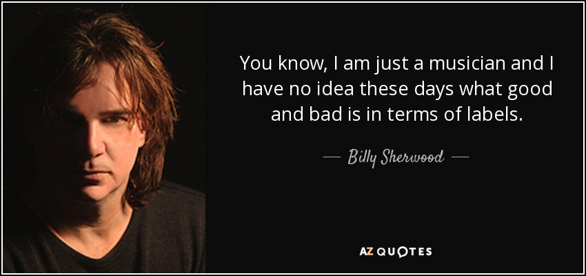 You know, I am just a musician and I have no idea these days what good and bad is in terms of labels. - Billy Sherwood