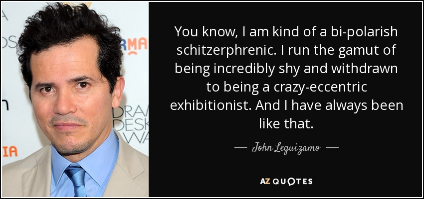 You know, I am kind of a bi-polarish schitzerphrenic. I run the gamut of being incredibly shy and withdrawn to being a crazy-eccentric exhibitionist. And I have always been like that. - John Leguizamo