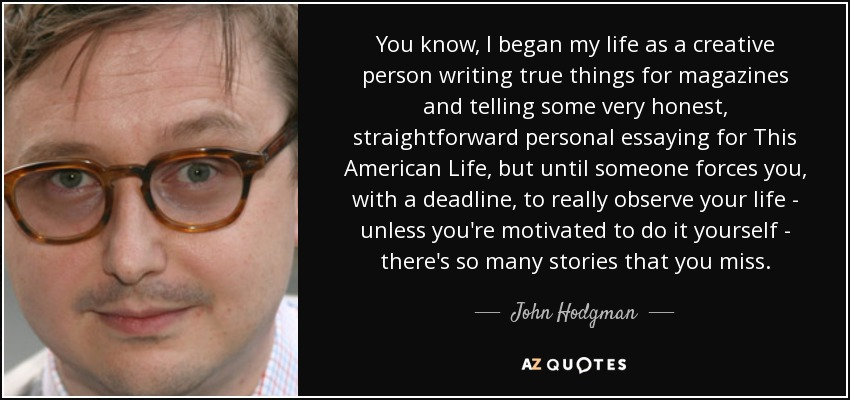 You know, I began my life as a creative person writing true things for magazines and telling some very honest, straightforward personal essaying for This American Life, but until someone forces you, with a deadline, to really observe your life - unless you're motivated to do it yourself - there's so many stories that you miss. - John Hodgman