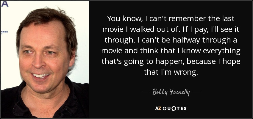 You know, I can't remember the last movie I walked out of. If I pay, I'll see it through. I can't be halfway through a movie and think that I know everything that's going to happen, because I hope that I'm wrong. - Bobby Farrelly