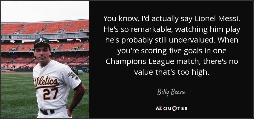 You know, I'd actually say Lionel Messi. He's so remarkable, watching him play he's probably still undervalued. When you're scoring five goals in one Champions League match, there's no value that's too high. - Billy Beane