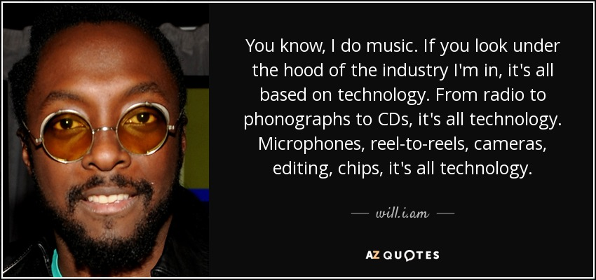 You know, I do music. If you look under the hood of the industry I'm in, it's all based on technology. From radio to phonographs to CDs, it's all technology. Microphones, reel-to-reels, cameras, editing, chips, it's all technology. - will.i.am