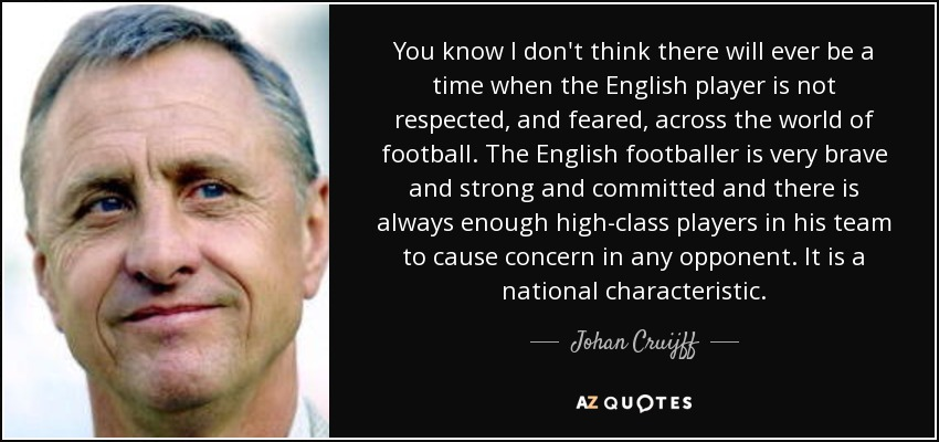 You know I don't think there will ever be a time when the English player is not respected, and feared, across the world of football. The English footballer is very brave and strong and committed and there is always enough high-class players in his team to cause concern in any opponent. It is a national characteristic. - Johan Cruijff