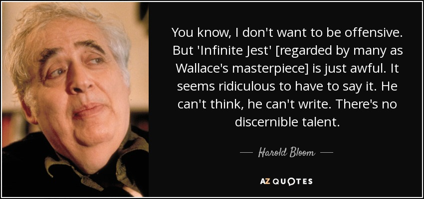 You know, I don't want to be offensive. But 'Infinite Jest' [regarded by many as Wallace's masterpiece] is just awful. It seems ridiculous to have to say it. He can't think, he can't write. There's no discernible talent. - Harold Bloom