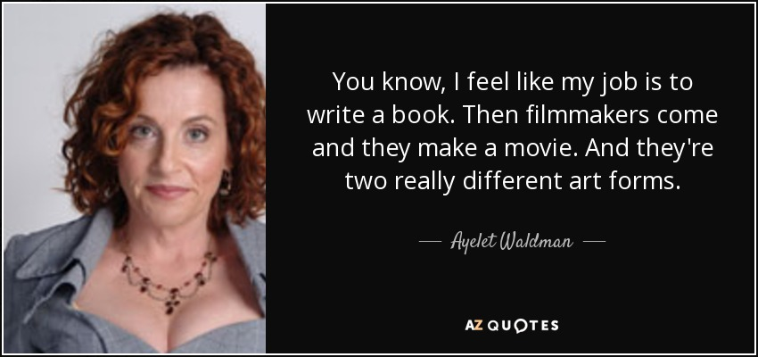 You know, I feel like my job is to write a book. Then filmmakers come and they make a movie. And they're two really different art forms. - Ayelet Waldman