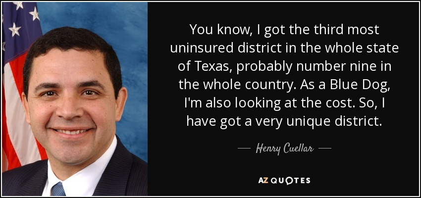 You know, I got the third most uninsured district in the whole state of Texas, probably number nine in the whole country. As a Blue Dog, I'm also looking at the cost. So, I have got a very unique district. - Henry Cuellar