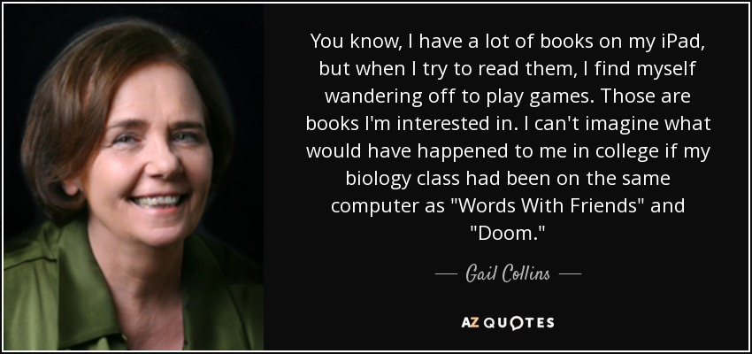 You know, I have a lot of books on my iPad, but when I try to read them, I find myself wandering off to play games. Those are books I'm interested in. I can't imagine what would have happened to me in college if my biology class had been on the same computer as