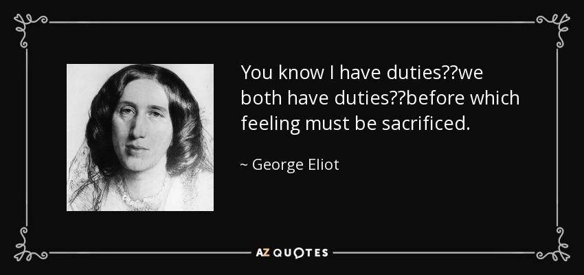 You know I have duties──we both have duties──before which feeling must be sacrificed. - George Eliot