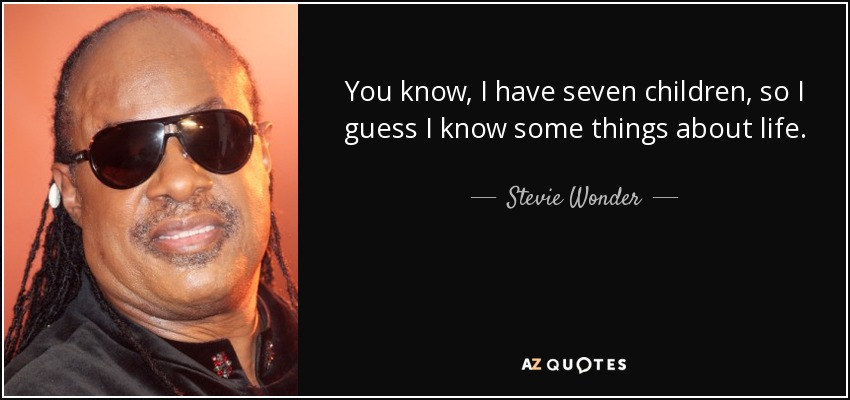 You know, I have seven children, so I guess I know some things about life. - Stevie Wonder