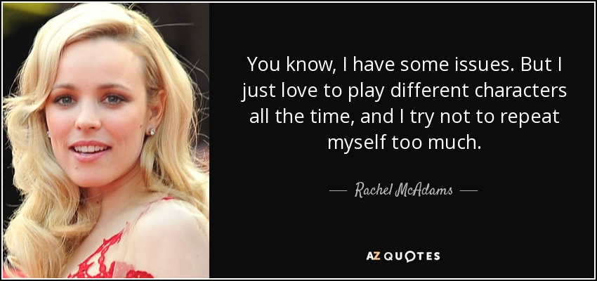You know, I have some issues. But I just love to play different characters all the time, and I try not to repeat myself too much. - Rachel McAdams
