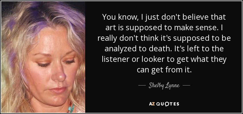 You know, I just don't believe that art is supposed to make sense. I really don't think it's supposed to be analyzed to death. It's left to the listener or looker to get what they can get from it. - Shelby Lynne