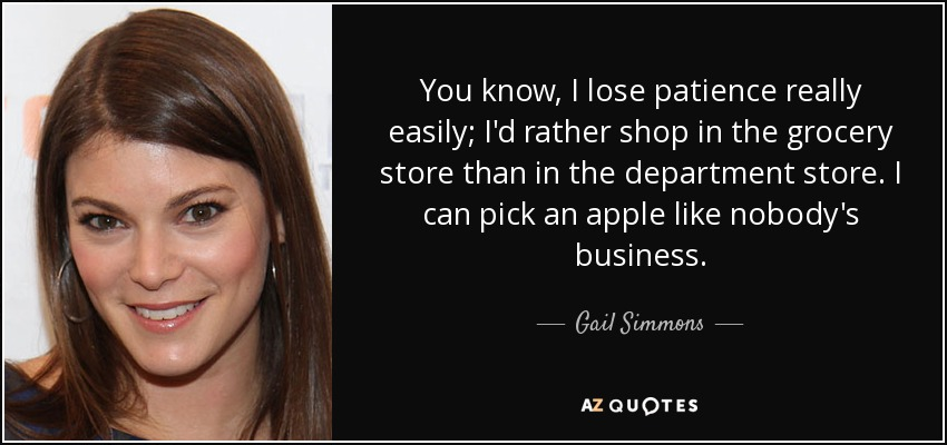 You know, I lose patience really easily; I'd rather shop in the grocery store than in the department store. I can pick an apple like nobody's business. - Gail Simmons