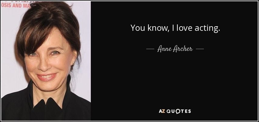 You know, I love acting. - Anne Archer