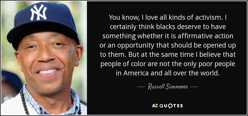 You know, I love all kinds of activism. I certainly think blacks deserve to have something whether it is affirmative action or an opportunity that should be opened up to them. But at the same time I believe that people of color are not the only poor people in America and all over the world. - Russell Simmons