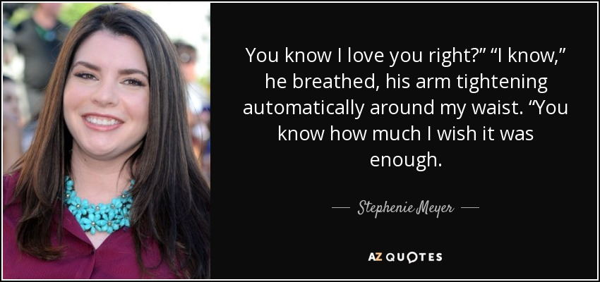 """You know I love you right?"""" """"I know,"""" he breathed, his arm tightening automatically around my waist. """"You know how much I wish it was enough. - Stephenie Meyer"""