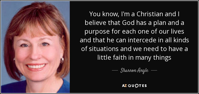 You know, I'm a Christian and I believe that God has a plan and a purpose for each one of our lives and that he can intercede in all kinds of situations and we need to have a little faith in many things - Sharron Angle