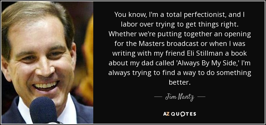You know, I'm a total perfectionist, and I labor over trying to get things right. Whether we're putting together an opening for the Masters broadcast or when I was writing with my friend Eli Stillman a book about my dad called 'Always By My Side,' I'm always trying to find a way to do something better. - Jim Nantz