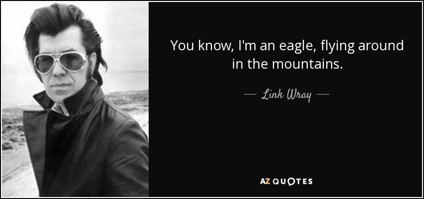 You know, I'm an eagle, flying around in the mountains. - Link Wray