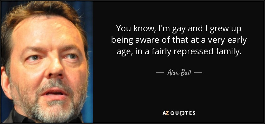You know, I'm gay and I grew up being aware of that at a very early age, in a fairly repressed family. - Alan Ball