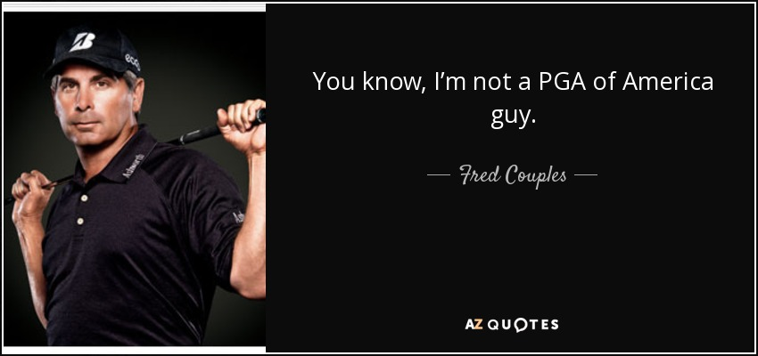 You know, I'm not a PGA of America guy. - Fred Couples