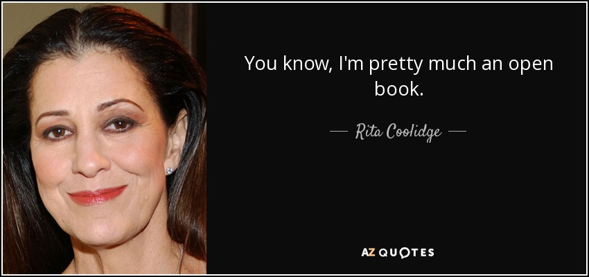 You know, I'm pretty much an open book. - Rita Coolidge