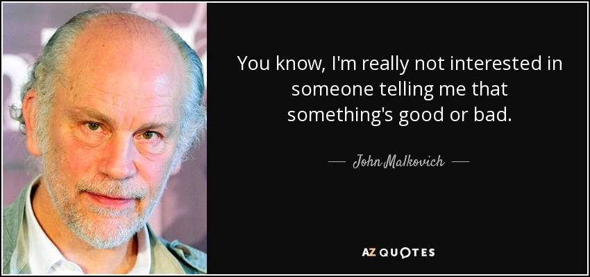 You know, I'm really not interested in someone telling me that something's good or bad. - John Malkovich